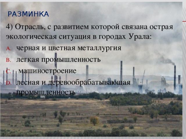 Разминка  4) Отрасль, с развитием которой связана острая экологическая ситуация в городах Урала: