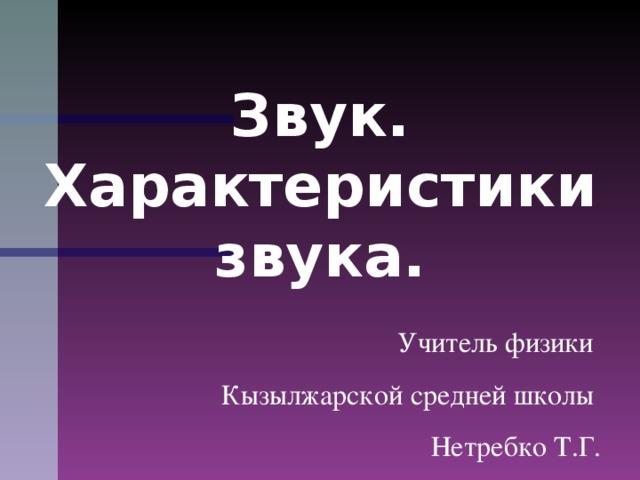 Звук. Характеристики звука.  Учитель физики Кызылжарской средней школы Нетребко Т.Г.