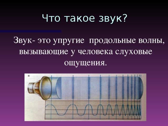 Что такое звук?  Звук- это упругие продольные волны, вызывающие у человека слуховые ощущения.