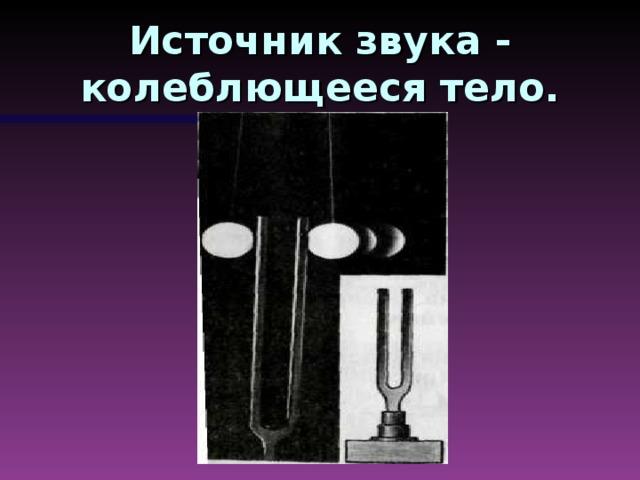 Источник звука - колеблющееся тело.