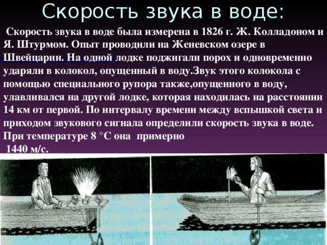 Скорость звука в воде:  Скорость звука в воде была измерена в 1826 г. Ж. Колладоном и Я. Штурмом. О пы т проводили на Женевском озер е в Швейцари и. На  одной лодке поджигали порох и одновременно ударяли в колокол, опущенный в воду.Звук этого колокола с помощью специального рупора также ,опущенного  в воду, улавливался на другой лодке, которая находилась на расстоянии 14 км от первой. По интервалу времени между вспышкой света и приходом звукового сигнала определили скорость звука в воде. При температуре 8 °С она примерно  1440 м/с.