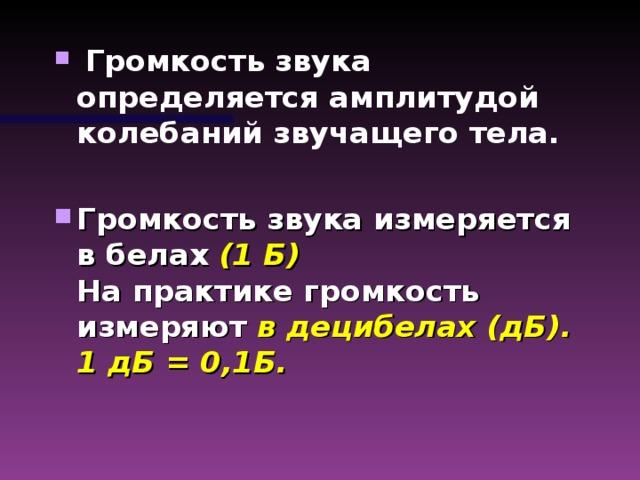 Громкость звука определяется амплитудой колебаний звучащего тела.  Громкость звука измеряется в белах (1 Б)  На практике громкость измеряют в децибелах (дБ).  1 дБ = 0,1Б.