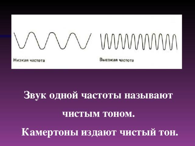 Звук одной частоты называют чистым тоном. Камертоны издают чистый тон.