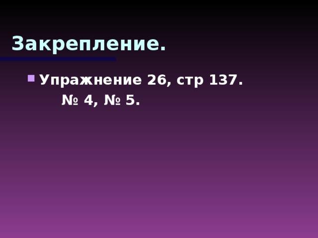 Закрепление. Упражнение 26, стр 137. № 4, № 5.
