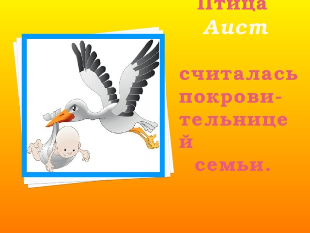 Птица    Аист  считалась покрови-тельницей  семьи.