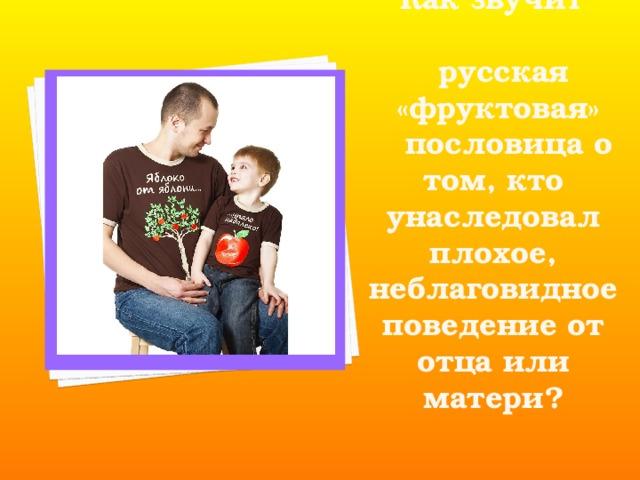 Как звучит  русская  «фруктовая»  пословица о том, кто унаследовал плохое, неблаговидное поведение от отца или матери?
