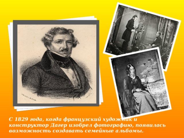 С 1829 года, когда французский художник и конструктор Дагер изобрел фотографию, появилась возможность создавать семейные альбомы.