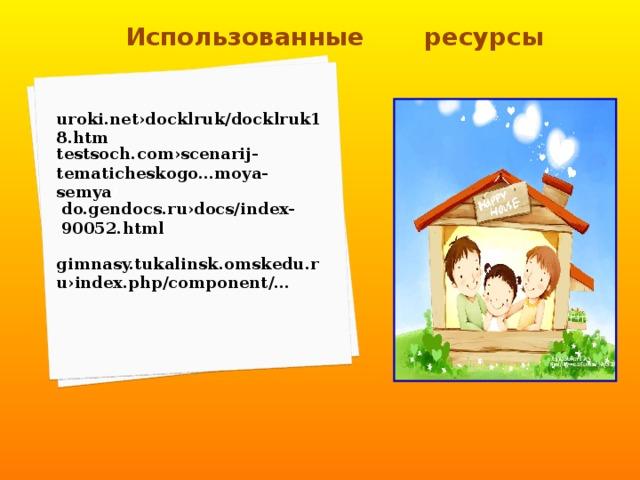 Использованные  ресурсы uroki.net›docklruk/docklruk18.htm testsoch.com›scenarij-tematicheskogo…moya-semya / do.gendocs.ru›docs/index-90052.html gimnasy.tukalinsk.omskedu.ru›index.php/component/…