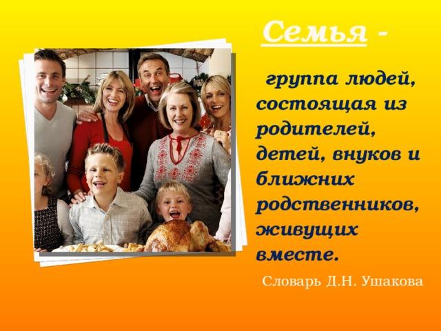 Семья -   группа людей, состоящая из родителей, детей, внуков и ближних родственников, живущих вместе.  Словарь Д.Н. Ушакова
