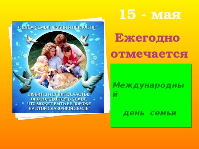 15 - мая   Ежегодно отмечается    Международный   день семьи