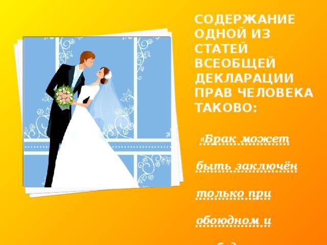 Содержание одной из статей Всеобщей декларации прав человека таково:  «Брак может быть заключён только при обоюдном и свободном согласии обеих сторон».