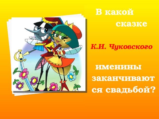 В какой  сказке   К.И. Чуковского   именины заканчиваются свадьбой?