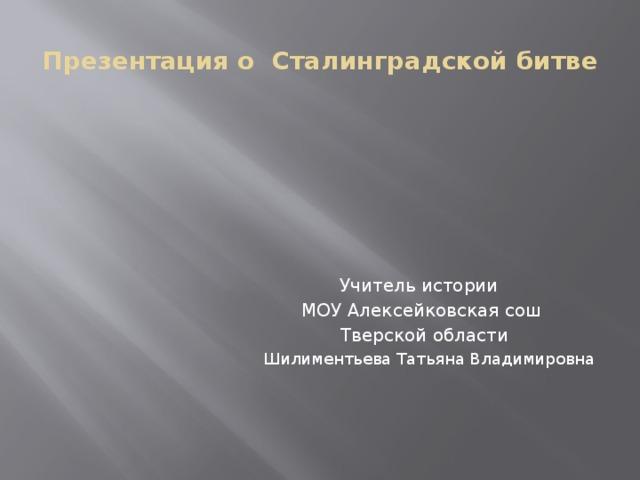 Презентация о Сталинградской битве Учитель истории  МОУ Алексейковская сош  Тверской области  Шилиментьева Татьяна Владимировна