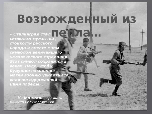 Возрожденный из пепла… « Сталинград стал символом мужества , стойкости русского народа и вместе с тем символом величайшего человеческого страдания. Этот символ сохранится в веках. Надо, чтобы будущие поколения могли воочию увидеть все величие одержанной Вами победы…»   У.Черчилль, премьер-министр Великобритании