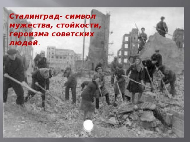 Сталинград- символ мужества, стойкости, героизма советских людей .