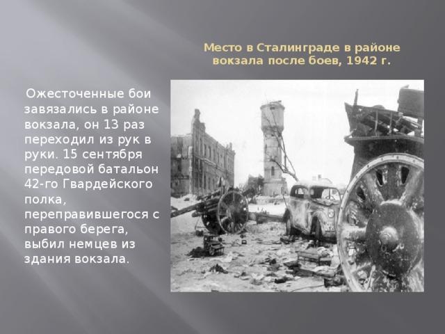 Место в Сталинграде в районе вокзала после боев, 1942 г.    Ожесточенные бои завязались в районе вокзала, он 13 раз переходил из рук в руки. 15 сентября передовой батальон 42-го Гвардейского полка, переправившегося с правого берега, выбил немцев из здания вокзала.