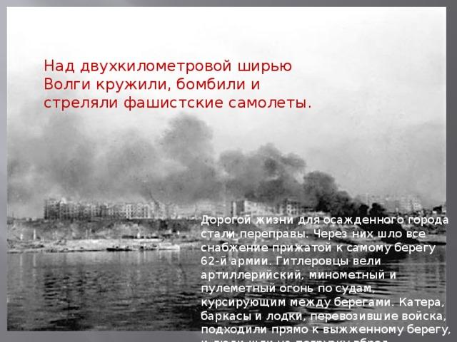 Над двухкилометровой ширью Волги кружили, бомбили и стреляли фашистские самолеты. Дорогой жизни для осажденного города стали переправы. Через них шло все снабжение прижатой к самому берегу 62-й армии. Гитлеровцы вели артиллерийский, минометный и пулеметный огонь по судам, курсирующим между берегами. Катера, баркасы и лодки, перевозившие войска, подходили прямо к выжженному берегу, и люди шли на погрузку вброд.