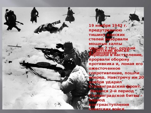 19 ноября 1942 г. предутреннюю тишину донских степей разорвали мощные залпы свыше 7 тыс. орудий и минометов    Советские войска перешли в наступление, прорвали оборону противника и, ломая его ожесточенное сопротивление, пошли вперед. Навстречу им 20 ноября ударил Сталинградский фронт.  Начался 2-й период Сталинградской битвы – период контрнаступления советских войск.