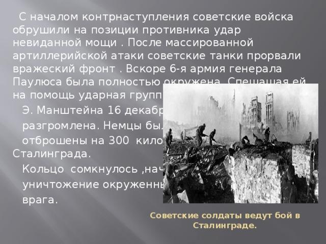 С началом контрнаступления советские войска обрушили на позиции противника удар невиданной мощи . После массированной артиллерийской атаки советские танки прорвали вражеский фронт . Вскоре 6-я армия генерала Паулюса была полностью окружена. Спешащая ей на помощь ударная группировка генерала  Э. Манштейна 16 декабря была  разгромлена. Немцы были  отброшены на 300 километров. от Сталинграда.  Кольцо сомкнулось ,началось  уничтожение окруженных сил  врага. Советские солдаты ведут бой в Сталинграде.