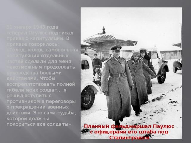 31 января 1943 года генерал Паулюс подписал приказ о капитуляции. В приказе говорилось: «Голод, холод, самовольная капитуляция отдельных частей сделали для меня невозможным продолжать руководства боевыми действиями. Чтобы воспрепятствовать полной гибели моих солдат… я решил вступить с противником в переговоры о прекращении военных действий. Это сама судьба, которой должны покориться все солдаты». Пленный фельдмаршал Паулюс с офицерами его штаба под Сталинградом