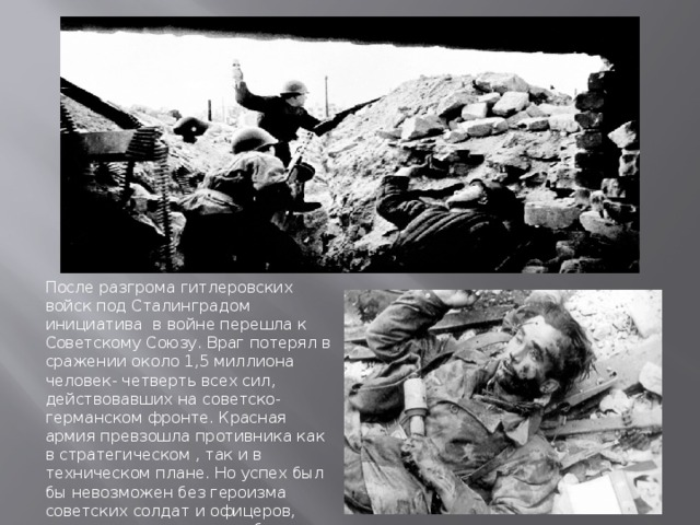 После разгрома гитлеровских войск под Сталинградом инициатива в войне перешла к Советскому Союзу. Враг потерял в сражении около 1,5 миллиона человек- четверть всех сил, действовавших на советско-германском фронте. Красная армия превзошла противника как в стратегическом , так и в техническом плане. Но успех был бы невозможен без героизма советских солдат и офицеров, отдавших жизни ради победы.