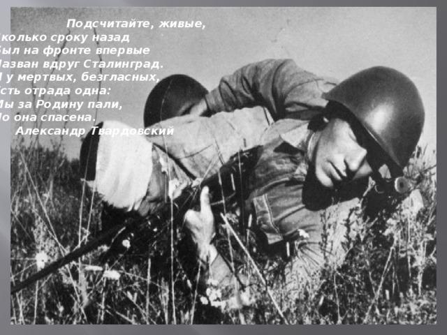 Подсчитайте, живые,   Сколько сроку назад   Был на фронте впервые   Назван вдруг Сталинград.   И у мертвых, безгласных,   Есть отрада одна:   Мы за Родину пали,   Но она спасена.    Александр Твардовский
