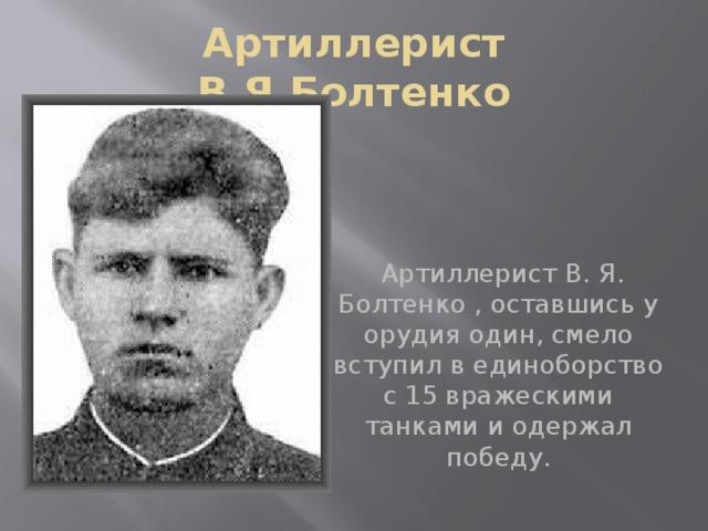 Артиллерист В.Я.Болтенко  Артиллерист В. Я. Болтенко , оставшись у орудия один, смело вступил в единоборство с 15 вражескими танками и одержал победу.