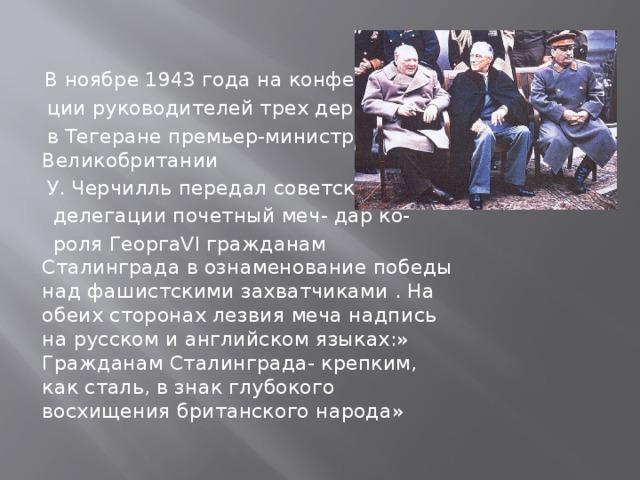 В ноябре 1943 года на конферен-  ции руководителей трех держав  в Тегеране премьер-министр Великобритании  У. Черчилль передал советской  делегации почетный меч- дар ко-  роля ГеоргаVI гражданам Сталинграда в ознаменование победы над фашистскими захватчиками . На обеих сторонах лезвия меча надпись на русском и английском языках:» Гражданам Сталинграда- крепким, как сталь, в знак глубокого восхищения британского народа»