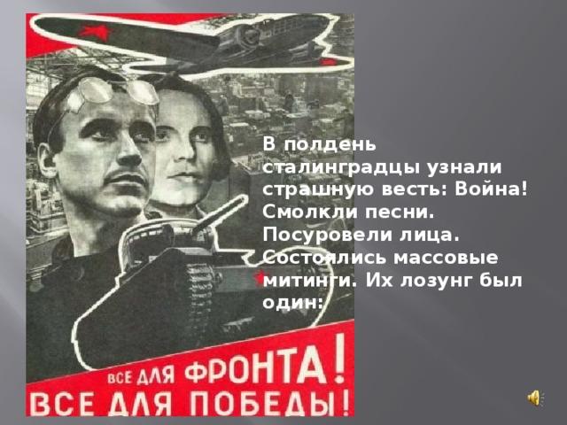 В полдень сталинградцы узнали страшную весть: Война! Смолкли песни. Посуровели лица. Состоялись массовые митинги. Их лозунг был один: