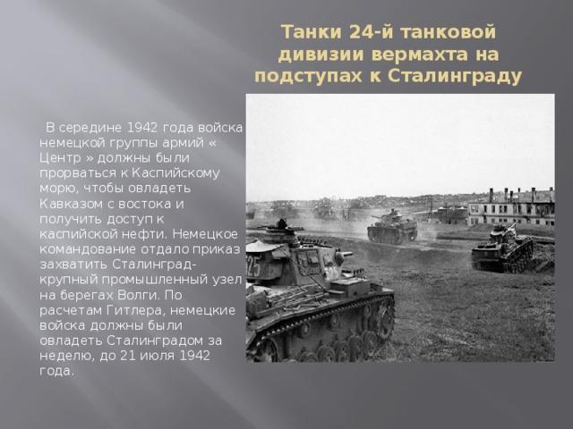 Танки 24-й танковой дивизии вермахта на подступах к Сталинграду  В середине 1942 года войска немецкой группы армий « Центр » должны были прорваться к Каспийскому морю, чтобы овладеть Кавказом с востока и получить доступ к каспийской нефти. Немецкое командование отдало приказ захватить Сталинград- крупный промышленный узел на берегах Волги. По расчетам Гитлера, немецкие войска должны были овладеть Сталинградом за неделю, до 21 июля 1942 года.