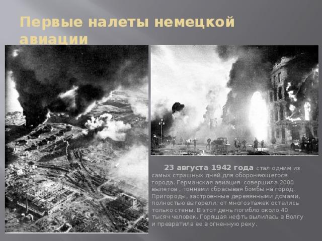 Первые налеты немецкой авиации .  23 августа 1942 года  стал одним из самых страшных дней для обороняющегося города. Германская авиация совершила 2000 вылетов , тоннами сбрасывая бомбы на город. Пригороды, застроенные деревянными домами, полностью выгорели; от многоэтажек остались только стены. В этот день погибло около 40 тысяч человек. Горящая нефть вылилась в Волгу и превратила ее в огненную реку.