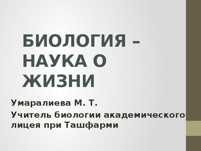 БИОЛОГИЯ – НАУКА О ЖИЗНИ Умаралиева М. Т. Учитель биологии академического лицея при Ташфарми