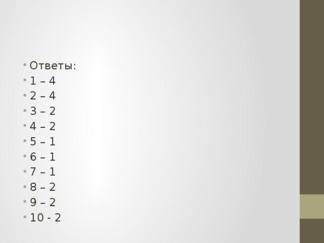 Ответы: 1 – 4 2 – 4 3 – 2 4 – 2 5 – 1 6 – 1 7 – 1 8 – 2 9 – 2 10 - 2