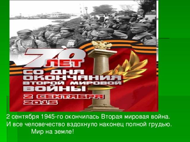 2 сентября 1945-го окончилась Вторая мировая война. И все человечество вздохнуло наконец полной грудью.  Мир на земле!