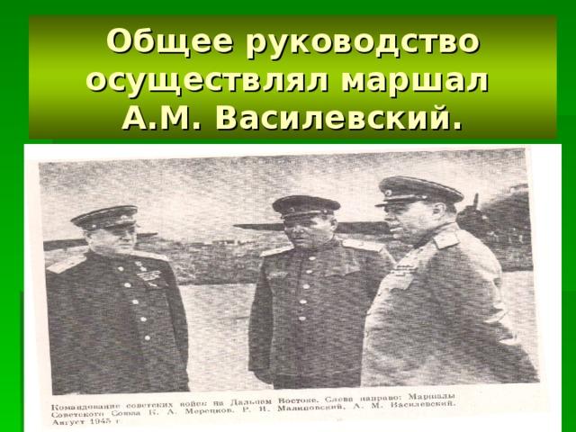 Общее руководство осуществлял маршал  А.М. Василевский.
