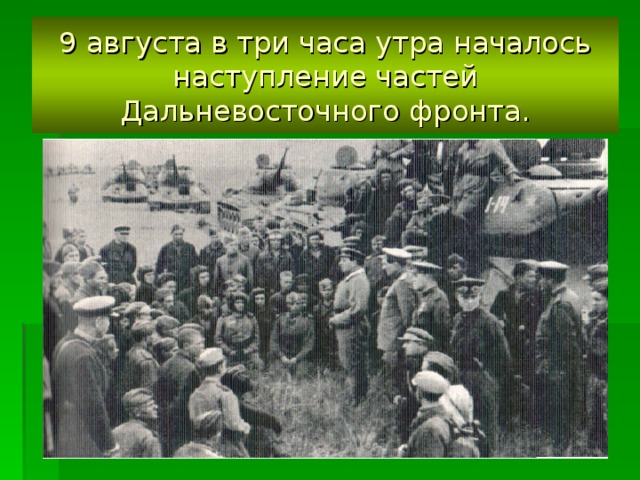 9 августа в три часа утра началось наступление частей Дальневосточного фронта.