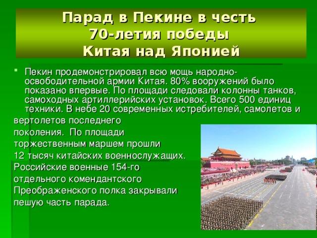 Парад в Пекине в честь  70-летия победы  Китая над Японией Пекин продемонстрировал всю мощь народно-освободительной армии Китая. 80% вооружений было показано впервые. По площади следовали колонны танков, самоходных артиллерийских установок. Всего 500 единиц техники. В небе 20 современных истребителей, самолетов и вертолетов последнего поколения. По площади торжественным маршем прошли 12 тысяч китайских военнослужащих. Российские военные 154-го отдельного комендантского Преображенского полка закрывали пешую часть парада.