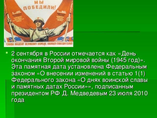 2 сентября в России отмечается как «День окончания Второй мировой войны (1945 год)». Эта памятная дата установлена Федеральным законом «О внесении изменений в статью 1(1) Федерального закона «О днях воинской славы и памятных датах России»», подписанным президентом РФ Д. Медведевым 23 июля 2010 года