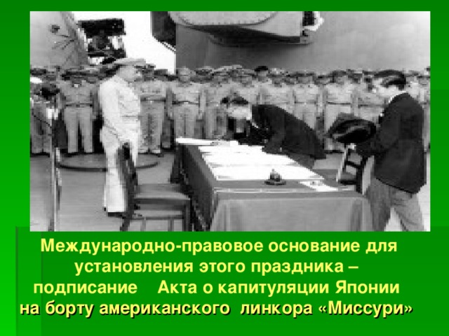Международно-правовое основание для установления этого праздника – подписание Акта о капитуляции Японии на борту американского линкора «Миссури»