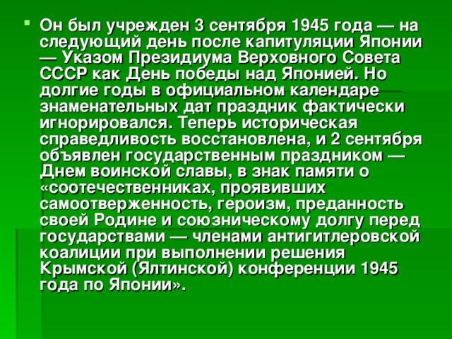 Он был учрежден 3 сентября 1945 года — на следующий день после капитуляции Японии — Указом Президиума Верховного Совета СССР как День победы над Японией. Но долгие годы в официальном календаре знаменательных дат праздник фактически игнорировался. Теперь историческая справедливость восстановлена, и 2 сентября объявлен государственным праздником — Днем воинской славы, в знак памяти о «соотечественниках, проявивших самоотверженность, героизм, преданность своей Родине и союзническому долгу перед государствами — членами антигитлеровской коалиции при выполнении решения Крымской (Ялтинской) конференции 1945 года по Японии».
