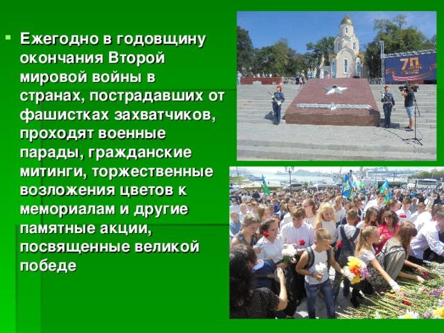 Ежегодно в годовщину окончания Второй мировой войны в странах, пострадавших от фашистках захватчиков, проходят военные парады, гражданские митинги, торжественные возложения цветов к мемориалам и другие памятные акции, посвященные великой победе