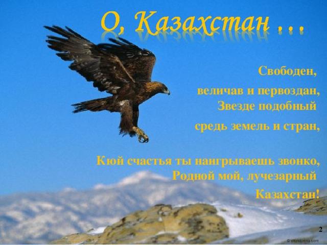 Свободен, величав и первоздан,  Звезде подобный средь земель и стран,   Кюй счастья ты наигрываешь звонко,  Родной мой, лучезарный Казахстан!