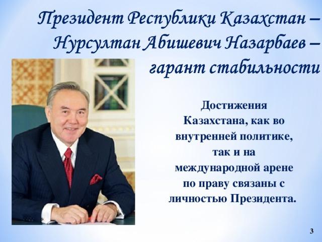 Достижения Казахстана, как во внутренней политике, так и на международной арене по праву связаны с личностью Президента.