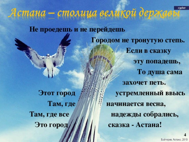 Не проедешь и не перейдешь  Городом не тронутую степь.  Если в сказку  эту попадешь,  То душа сама  захочет петь.  Этот город устремленный ввысь  Там, где начинается весна,  Там, где все надежды собрались,  Это город сказка - Астана!