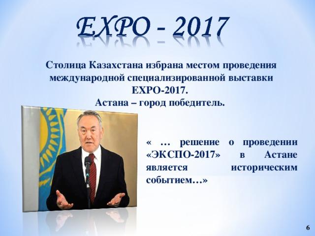 Столица Казахстана избрана местом проведения международной специализированной выставки EXPO-2017. Астана – город победитель. « … решение о проведении «ЭКСПО-2017» в Астане является историческим событием…»