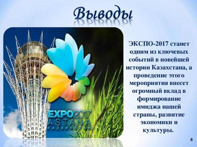 ЭКСПО-2017 станет одним из ключевых событий в новейшей истории Казахстана, а проведение этого мероприятия внесет огромный вклад в формирование имиджа нашей страны, развитие экономики и культуры.