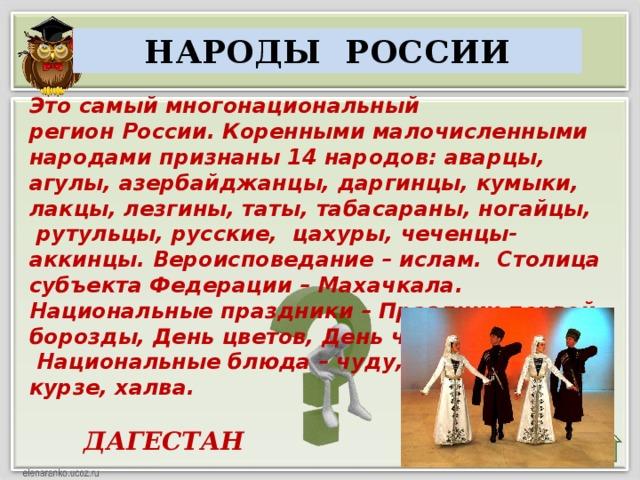 НАРОДЫ РОССИИ Это самый многонациональный регионРоссии.  Коренными малочисленными народамипризнаны 14 народов:аварцы, агулы, азербайджанцы, даргинцы, кумыки, лакцы, лезгины, таты, табасараны, ногайцы, рутульцы, русские, цахуры, чеченцы-аккинцы. Вероисповедание – ислам. Столица субъекта Федерации – Махачкала. Национальные праздники – Праздник первой борозды, День цветов, День черешни.  Национальные блюда – чуду, курзе, халва.  ДАГЕСТАН