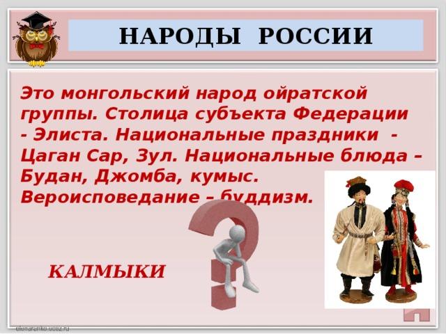 НАРОДЫ РОССИИ Это монгольский народ ойратской группы. Столица субъекта Федерации - Элиста. Национальные праздники - Цаган Сар, Зул. Национальные блюда – Будан, Джомба, кумыс. Вероисповедание – буддизм. КАЛМЫКИ