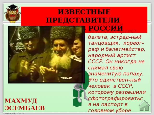 Известные представители Народов России  Советский и чеченский артист балета, эстрад-ный танцовщик, хореог-раф и балетмейстер, народный артист СССР. Он никогда не снимал свою знаменитую папаху. Это единствен-ный человек в СССР, которому разрешили сфотографироваться на паспорт в головном уборе МАХМУД ЭСЕМБАЕВ