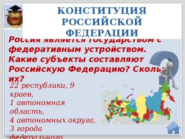 КОНСТИТУЦИЯ РОССИЙСКОЙ ФЕДЕРАЦИИ Россия является государством с федеративным устройством. Какие субъекты составляют Российскую Федерацию? Сколько их? 22 республики, 9 краев, 1 автономная область, 4 автономных округа, 3 города федерального значения, 46 областей.